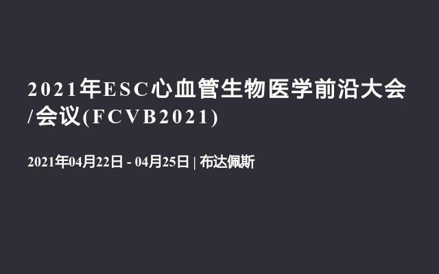 2021年ESC心血管生物医学前沿大会/会议(FCVB2021)