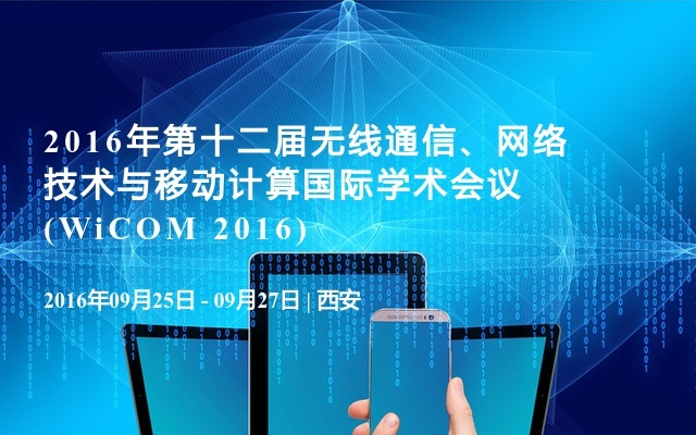 2016年第十二届无线通信、网络技术与移动计算国际学术会议(WiCOM 2016)