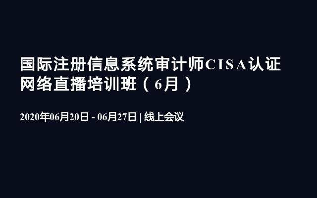 国际注册信息系统审计师CISA认证 网络直播培训班(6月)