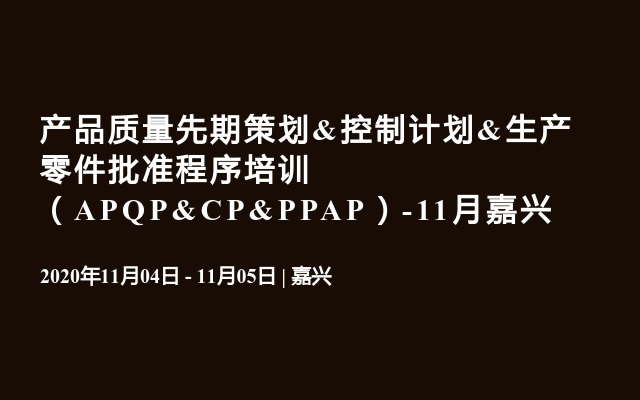 產品質量先期策劃&控制計劃&生產零件批準程序培訓 (APQP&CP&PPAP)-11月嘉興