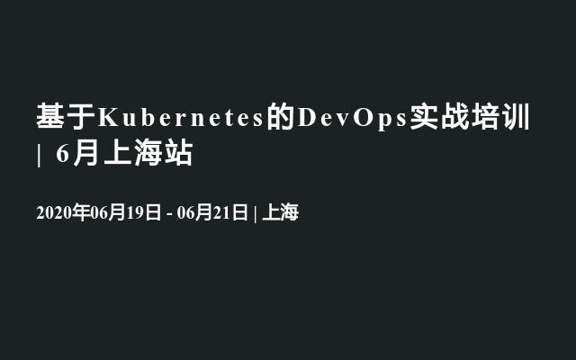 基于Kubernetes的DevOps实战培训 | 6月上海站