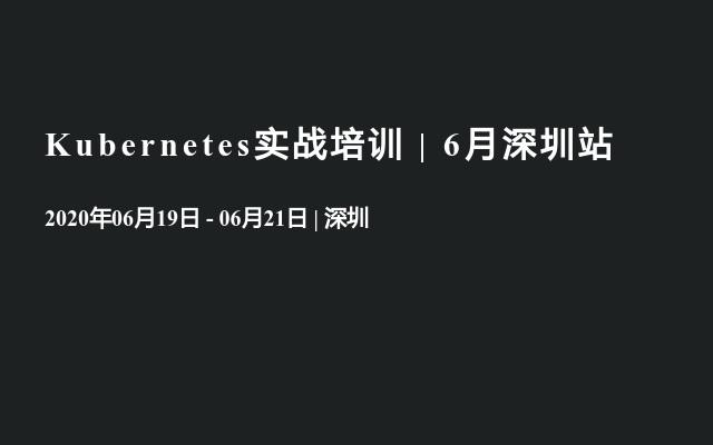 Kubernetes实战培训 | 6月深圳站