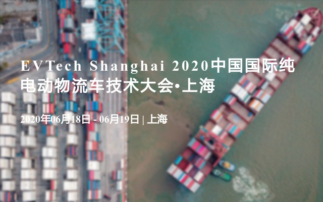 EVTech Shanghai 2020中国国际纯电动物流车技术大会?上海