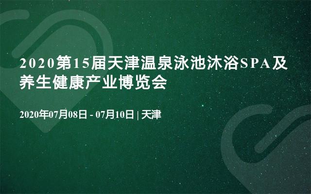 2020第15屆天津溫泉泳池沐浴SPA及養生健康產業博覽會