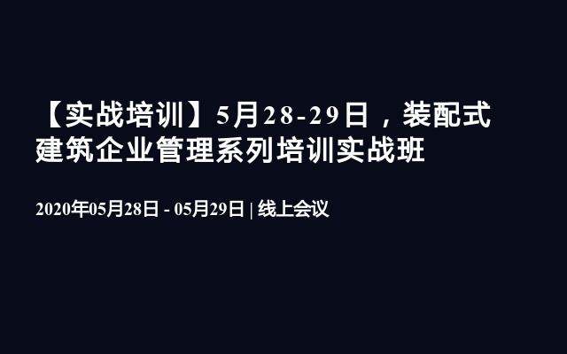 【实战培训】5月28-29日,装配式建筑企业管理系列培训实战班