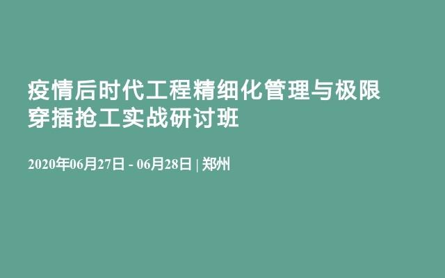 疫情后時代工程精細化管理與極限穿插搶工實戰研討班(6月鄭州)