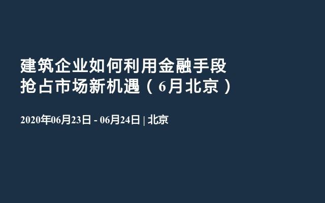 建筑企业如何利用金融手段抢占市场新机遇(6月北京)
