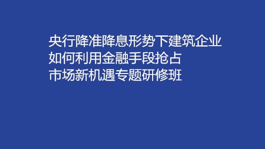 央行降準降息形勢下建筑企業如何利用金融手段搶占市場新機遇專題研修班(6月北京)