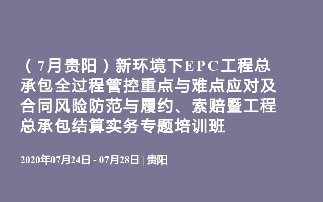 (7月贵阳)新环境下EPC工程总承包全过程管控重点与难点应对及合同风险防范与履约、索赔暨工程总承包结算实务专题培训班