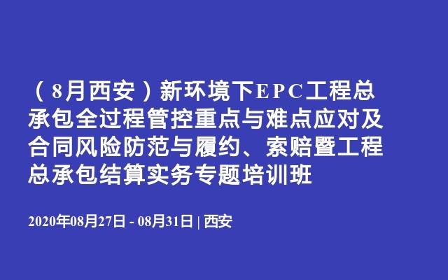 (8月西安)新环境下EPC工程总承包全过程管控重点与难点应对及合同风险防范与履约、索赔暨工程总承包结算实务专题培训班