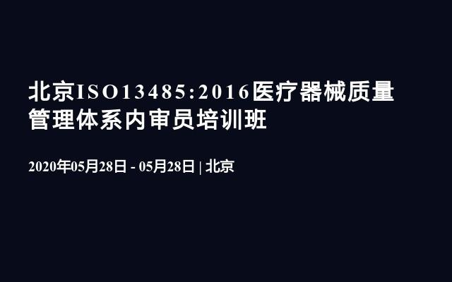 北京ISO13485:2016医疗器械质量管理体系内审员培训班