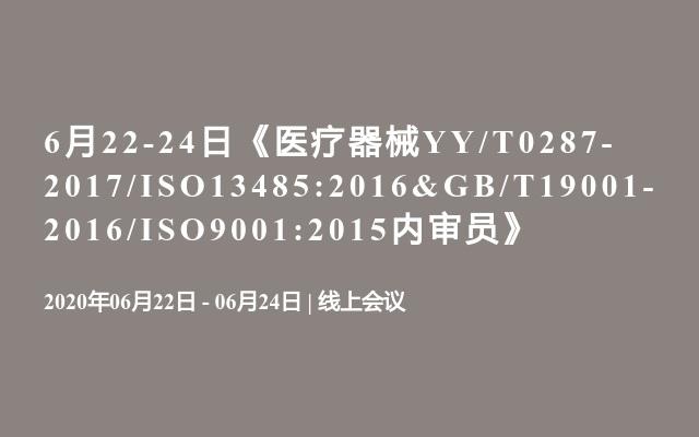 6月22-24日《医疗器械YY/T0287-2017/ISO13485:2016&GB/T19001-2016/ISO9001:2015内审员》