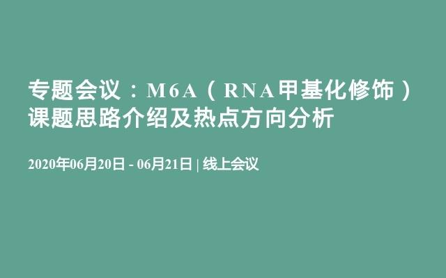 专题会议:M6A(RNA甲基化修饰)课题思路介绍及热点方向分析