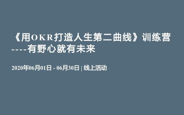 《用OKR打造人生第二曲线》练习营 ----有野心就有将来