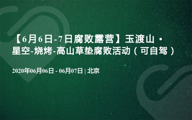 【6月6日-7日腐败露营】玉渡山 • 星空-烧烤-高山草垫腐败活动(可自驾)
