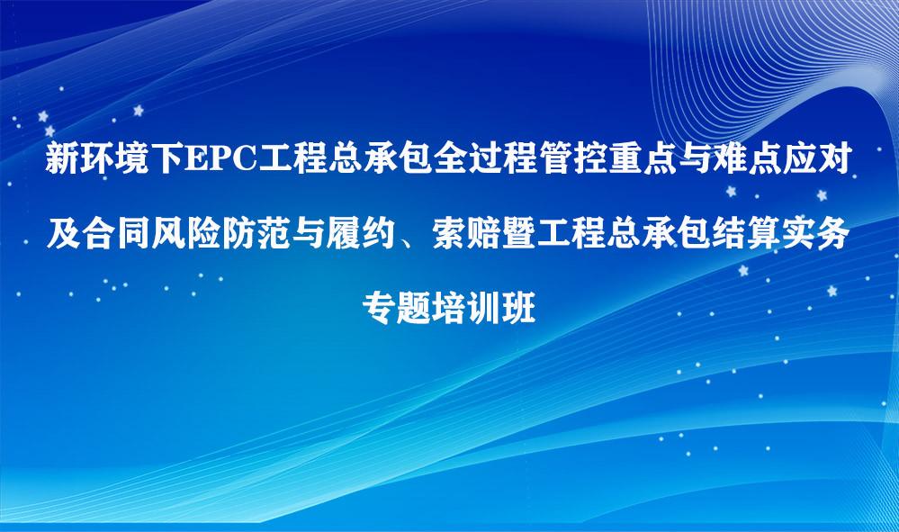 新环境下EPC工程总承包全过程管控重点与难点应对专题培训班