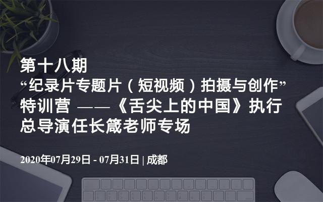 """第十八期""""纪录片专题片(短视频)拍摄与创作""""特训营 ——《舌尖上的中国》执行总导演任长箴老师专场"""