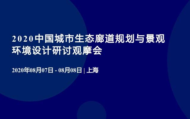 2020中国城市生态廊道规划与景观环境设计研讨观摩会