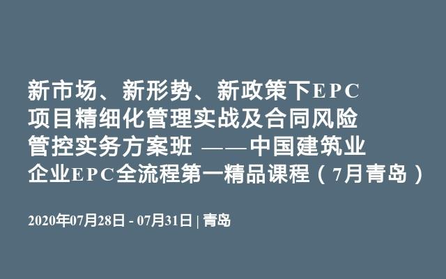 新市场、新形势、新政策下EPC项目精细化管理实战及合同风险管控实务方案班 ——中国建筑业企业EPC全流程第一精品课程(7月青岛)
