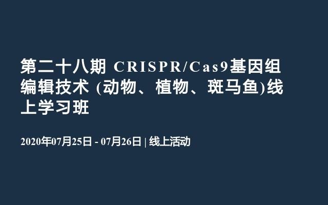 第二十八期 CRISPR/Cas9基因组编辑技术 (动物、植物、斑马鱼)线上学习班