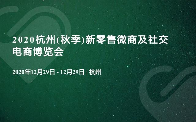 2020杭州(秋季)新零售微商及社交电商博览会