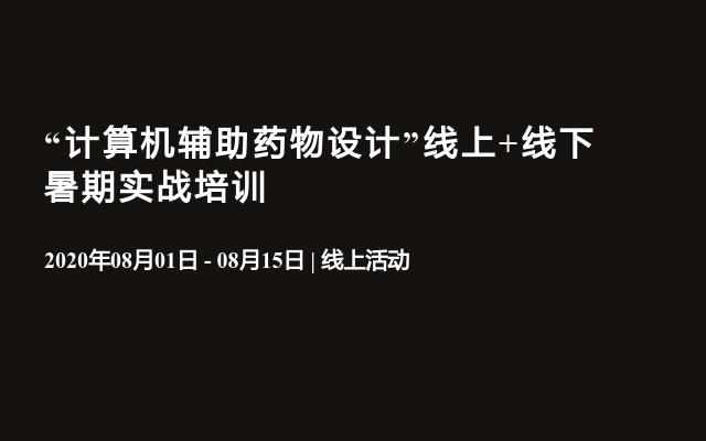 """""""计算机辅助药物设计""""8月线上+杭州线下暑期实战培训"""