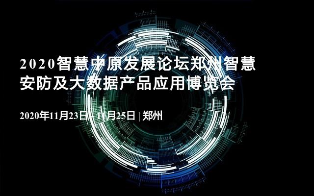 2020智慧中原发展论坛郑州智慧安防及大数据产品应用博览会