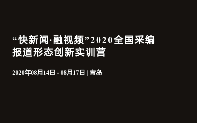 """""""快新闻·融视频""""2020全国采编报道形态创新实训营(8月青岛)"""