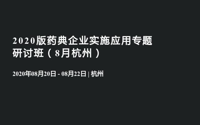 2020版药典企业实施应用专题研讨班(8月杭州)