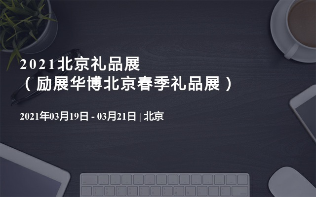 2021北京礼品展(励展华博北京春季礼品展)