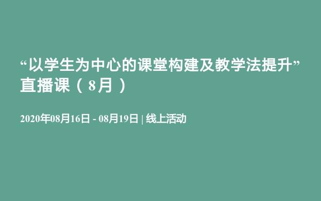 """""""以学生为中心的课堂构建及教学法提升"""" 直播课(8月)"""