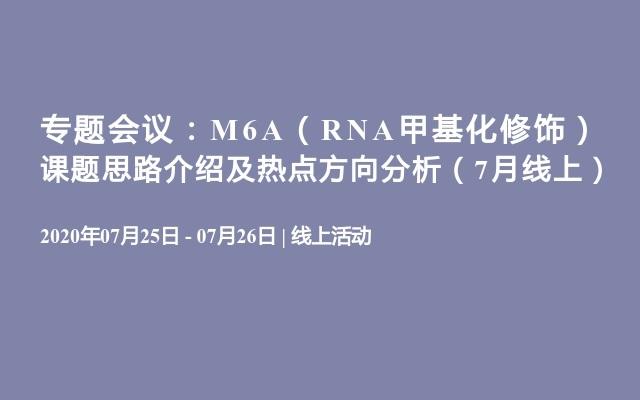 专题会议:M6A(RNA甲基化修饰)课题思路介绍及热点方向分析(7月线上)