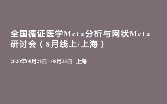 全国循证医学Meta分析与网状Meta研讨会(8月线上/上海)