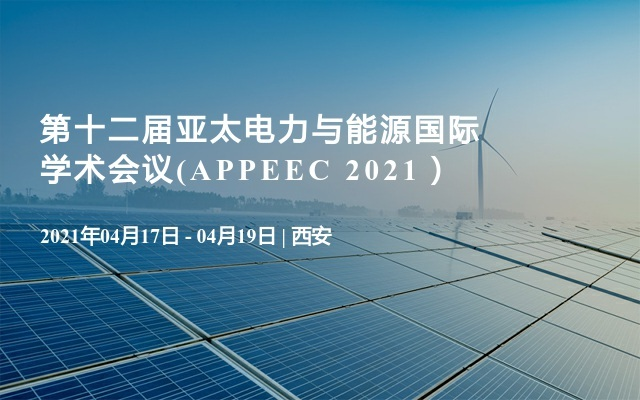 第十二届亚太电力与能源国际学术会议(APPEEC 2021)