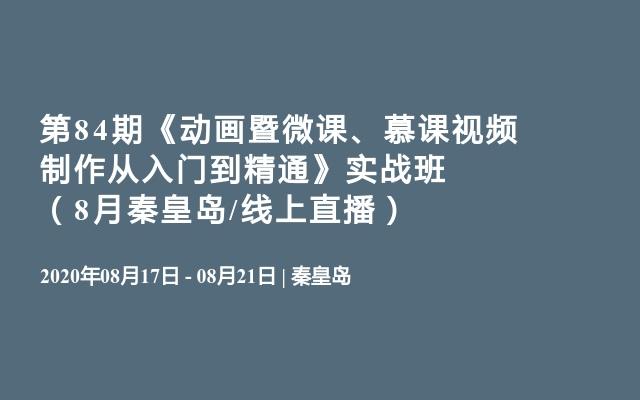 第84期《動畫暨微課、慕課視頻制作從入門到精通》實戰班(8月秦皇島/線上直播)