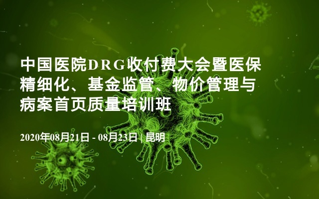 中国医院DRG收付费大会暨医保精细化、基金监管、物价管理与病案首页质量培训班(8月昆明)