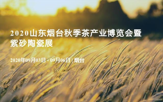 2020山东烟台秋季茶产业博览会暨紫砂陶瓷展