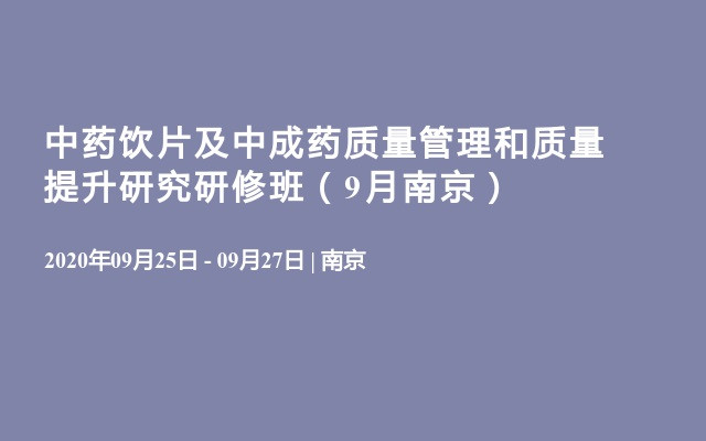中药饮片及中成药质量管理和质量提升研究研修班(9月南京)