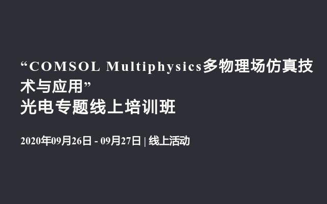 """COMSOL Multiphysics多物理场仿真技术与应用"" 光电专题线上培训班"