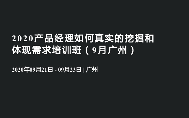 2020产品经理如何真实的挖掘和体现需求培训班(9月广州)