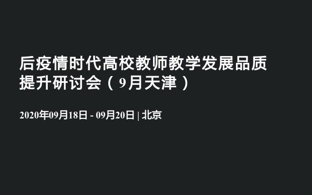 后疫情时代高校教师教学发展品质提升研讨会(9月天津)