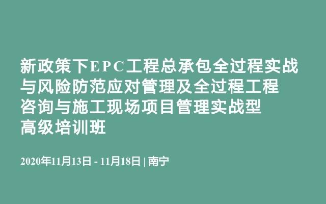 新政策下EPC工程总承包全过程实战与风险防范应对管理及全过程工程咨询与施工现场项目管理实战型高级培训班11月南宁