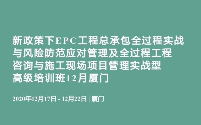 新政策下EPC工程总承包全过程实战与风险防范应对管理及全过程工程咨询与施工现场项目管理实战型高级培训班12月厦门