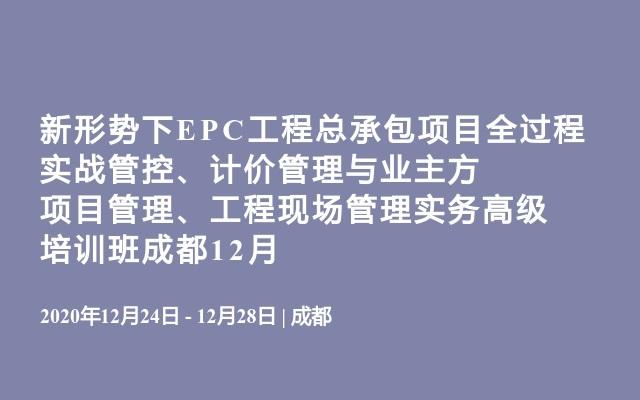新形势下EPC工程总承包项目全过程实战管控、计价管理与业主方项目管理、工程现场管理实务高级培训班成都12月