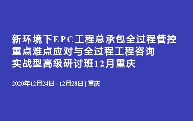 新环境下EPC工程总承包全过程管控重点难点应对与全过程工程咨询实战型高级研讨班12月重庆