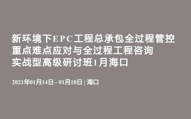 新環境下EPC工程總承包全過程管控重點難點應對與全過程工程咨詢實戰型高級研討班1月海口
