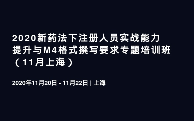 2020新药法下注册人员实战能力提升与M4格式撰写要求专题培训班(11月上海)