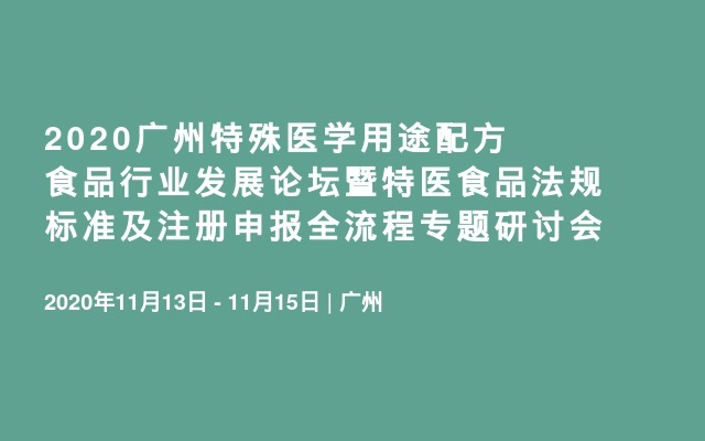 2020广州特殊医学用途配方食品行业发展论坛暨特医食品法规标准及注册申报全流程专题研讨会