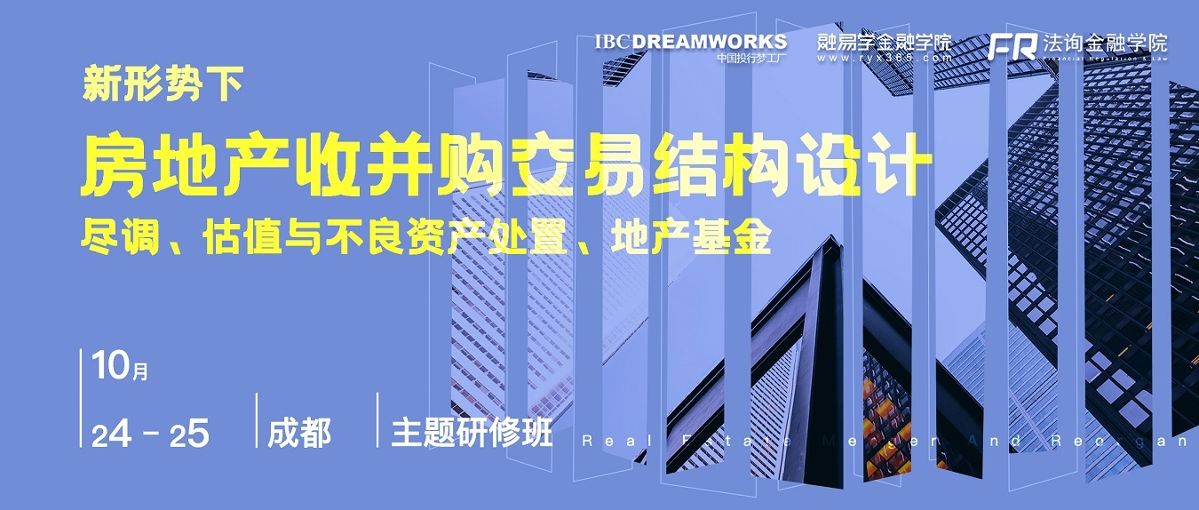 新形势下房地产收并购交易结构设计、尽调实务与困境地产重组(10月成都培训班)