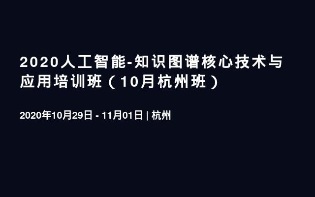 2020人工智能-知识图谱核心技术与应用培训班(10月杭州班)